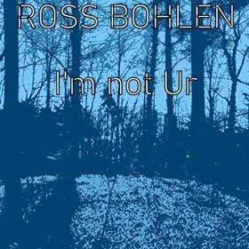 ROSS BOHLEN - I'M NOT UR